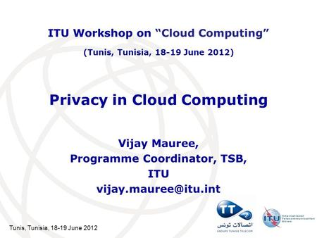 Tunis, Tunisia, 18-19 June 2012 Privacy in Cloud Computing Vijay Mauree, Programme Coordinator, TSB, ITU ITU Workshop on Cloud Computing.