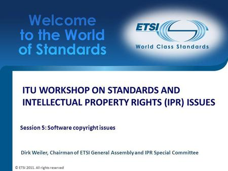 ITU WORKSHOP ON STANDARDS AND INTELLECTUAL PROPERTY RIGHTS (IPR) ISSUES Session 5: Software copyright issues Dirk Weiler, Chairman of ETSI General Assembly.