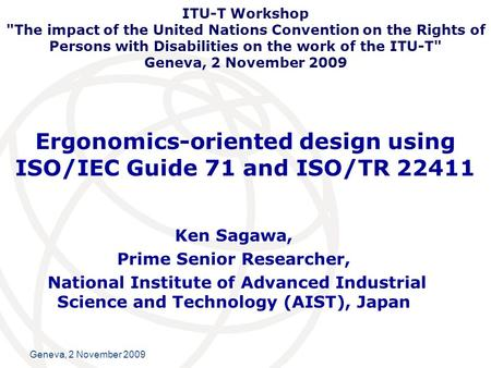 International Telecommunication Union Geneva, 2 November 2009 Ergonomics-oriented design using ISO/IEC Guide 71 and ISO/TR 22411 Ken Sagawa, Prime Senior.