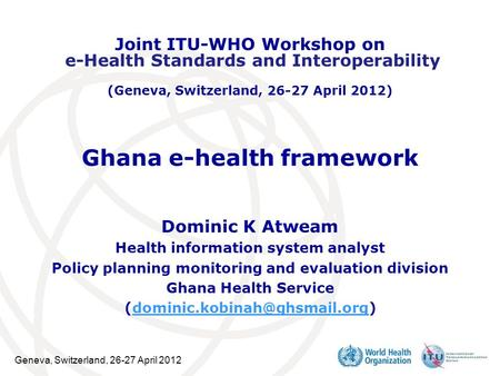 Geneva, Switzerland, 26-27 April 2012 Ghana e-health framework Dominic K Atweam Health information system analyst Policy planning monitoring and evaluation.