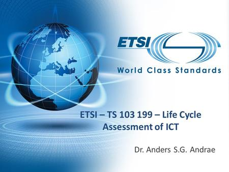 ETSI – TS 103 199 – Life Cycle Assessment of ICT Dr. Anders S.G. Andrae.