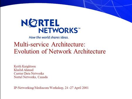 Multi-service Architecture: Evolution of Network Architecture Keith Knightson Khalid Ahmad Carrier Data Networks Nortel Networks, Canada IP-Networking/Mediacom.