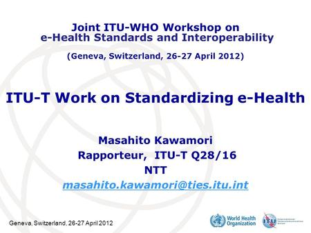 Geneva, Switzerland, 26-27 April 2012 ITU-T Work on Standardizing e-Health Masahito Kawamori Rapporteur, ITU-T Q28/16 NTT