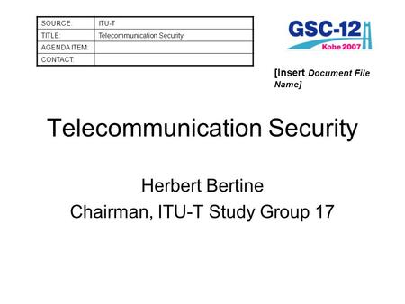 Telecommunication Security Herbert Bertine Chairman, ITU-T Study Group 17 SOURCE:ITU-T TITLE:Telecommunication Security AGENDA ITEM: CONTACT: [Insert Document.