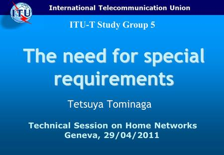 International Telecommunication Union ITU-T Study Group 5 The need for special requirements Tetsuya Tominaga Technical Session on Home Networks Geneva,
