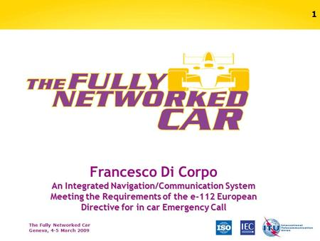 The Fully Networked Car Geneva, 4-5 March 2009 1 Francesco Di Corpo An Integrated Navigation/Communication System Meeting the Requirements of the e-112.