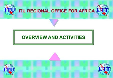 ITU REGIONAL OFFICE FOR AFRICA OVERVIEW AND ACTIVITIES.