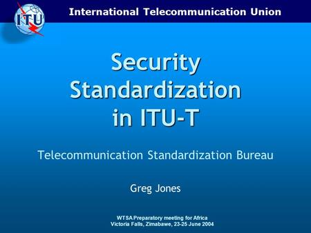International Telecommunication Union WTSA Preparatory meeting for Africa Victoria Falls, Zimabawe, 23-25 June 2004 Security Standardization in ITU-T Telecommunication.