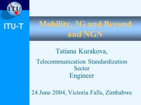 ITU-T Mobility, 3G and Beyond and NGN Tatiana Kurakova, Telecommunication Standardization Sector Engineer 24 June 2004, Victoria Falls, Zimbabwe.