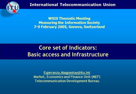 International Telecommunication Union Core set of Indicators: Basic access and Infrastructure Market, Economics and Finance.