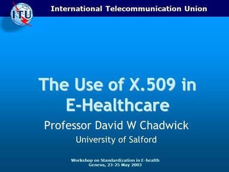 International Telecommunication Union Workshop on Standardization in E-health Geneva, 23-25 May 2003 The Use of X.509 in E-Healthcare Professor David W.