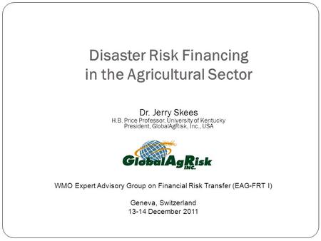 Disaster Risk Financing in the Agricultural Sector Dr. Jerry Skees H.B. Price Professor, University of Kentucky President, GlobalAgRisk, Inc., USA WMO.