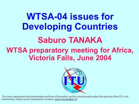 WTSA-04 issues for Developing Countries Saburo TANAKA WTSA preparatory meeting for Africa, Victoria Falls, June 2004 The views expressed in this presentation.