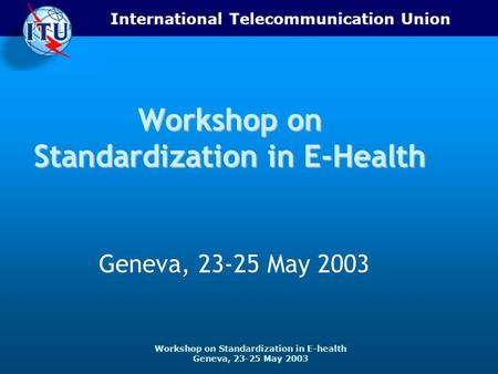 International Telecommunication Union Workshop on Standardization in E-health Geneva, 23-25 May 2003 Workshop on Standardization in E-Health Geneva, 23-25.