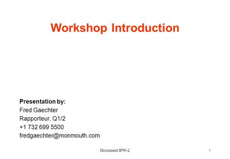 Document IPW-2 1 Workshop Introduction Presentation by: Fred Gaechter Rapporteur, Q1/2 +1 732 699 5500