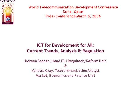 World Telecommunication Development Conference Doha, Qatar Press Conference March 6, 2006 ICT for Development for All: Current Trends, Analysis & Regulation.