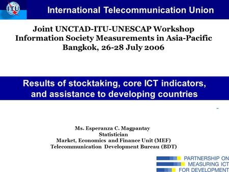Joint UNCTAD-ITU-UNESCAP Workshop Information Society Measurements in Asia-Pacific Bangkok, 26-28 July 2006 Ms. Esperanza C. Magpantay Statistician Market,