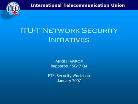 International Telecommunication Union ITU-T Network Security Initiatives Mike Harrop Rapporteur SG17 Q4 ETSI Security Workshop January 2007.