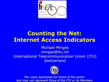 Counting the Net: Internet Access Indicators Michael Minges International Telecommunication Union (ITU) Switzerland The views expressed.