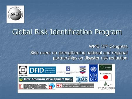 Global Risk Identification Program WMO 15 th Congress Side event on strengthening national and regional partnerships on disaster risk reduction.