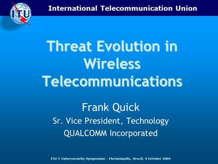 International Telecommunication Union ITU-T Cybersecurity Symposium - Florianópolis, Brazil, 4 October 2004 Threat Evolution in Wireless Telecommunications.