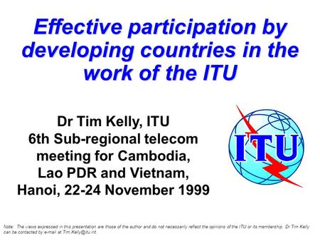 Effective participation by developing countries in the work of the ITU Dr Tim Kelly, ITU 6th Sub-regional telecom meeting for Cambodia, Lao PDR and Vietnam,