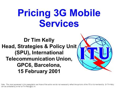 Pricing 3G Mobile Services Dr Tim Kelly Head, Strategies & Policy Unit (SPU), International Telecommunication Union, GPC6, Barcelona, 15 February 2001.