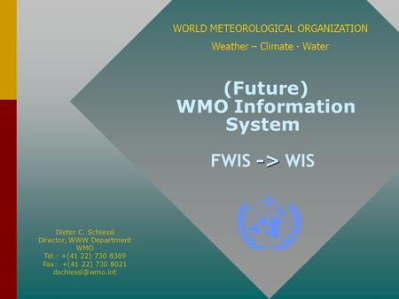-> (Future) WMO Information System FWIS -> WIS WORLD METEOROLOGICAL ORGANIZATION Weather – Climate - Water Dieter C. Schiessl Director, WWW Department.