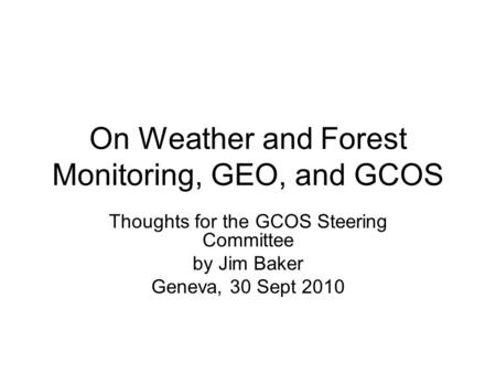 On Weather and Forest Monitoring, GEO, and GCOS Thoughts for the GCOS Steering Committee by Jim Baker Geneva, 30 Sept 2010.