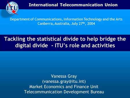 International Telecommunication Union Tackling the statistical divide to help bridge the digital divide - ITUs role and activities Vanessa Gray