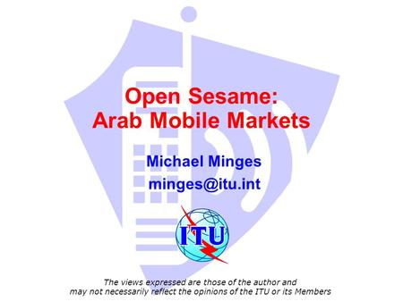 Open Sesame: Arab Mobile Markets Michael Minges The views expressed are those of the author and may not necessarily reflect the opinions.