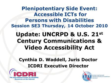 Plenipotentiary Side Event: Accessible ICTs for Persons with Disabilities Session SE3 Thursday, 14 October 2010 Cynthia D. Waddell, Juris Doctor ICDRI.