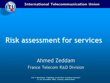 International Telecommunication Union ITU-T Workshop Lightning Protection Technical Session 12-16 December 2005, Geneva, Switzerland Risk assessment for.
