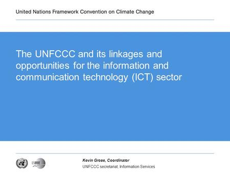 Presentation title The UNFCCC and its linkages and opportunities for the information and communication technology (ICT) sector Kevin Grose, Coordinator.