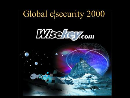 Global e¦security 2000. WISeWorld2000 The WISeKey Global Trusted Infrastructure By Carlos Moreira President & Cofounder WISekey.