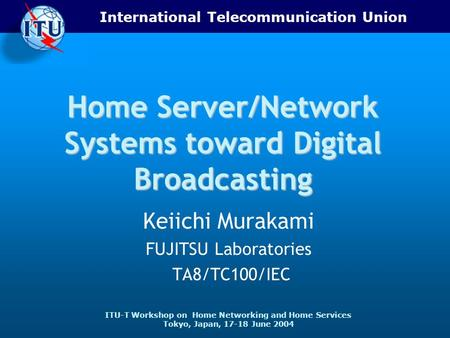 International Telecommunication Union ITU-T Workshop on Home Networking and Home Services Tokyo, Japan, 17-18 June 2004 Home Server/Network <strong>Systems</strong> toward.