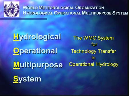 W ORLD M ETEOROLOGICAL O RGANIZATION H YDROLOGICAL O PERATIONAL M ULTIPURPOSE S YSTEM Hydrological Operational Multipurpose System The WMO System for for.