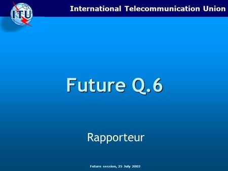 Future session, 25 July 2003 International Telecommunication Union Future Q.6 Rapporteur.