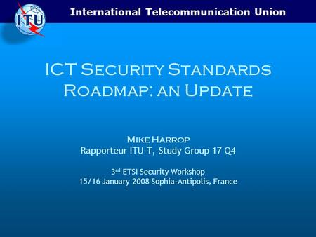 International Telecommunication Union ICT Security Standards Roadmap: an Update Mike Harrop Rapporteur ITU-T, Study Group 17 Q4 3 rd ETSI Security Workshop.