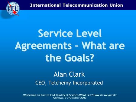International Telecommunication Union Workshop on End-to-End Quality of Service.What is it? How do we get it? Geneva, 1-3 October 2003 Service Level Agreements.