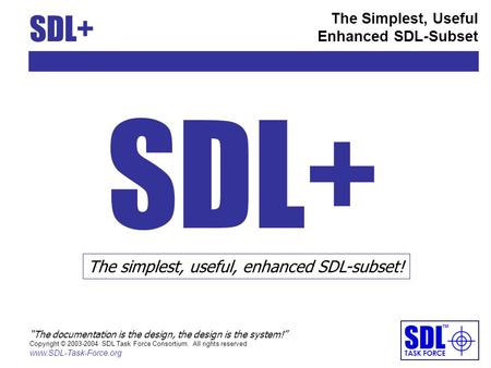 SDL+ The Simplest, Useful Enhanced SDL-Subset The documentation is the design, the design is the system! Copyright © 2003-2004 SDL Task Force Consortium.
