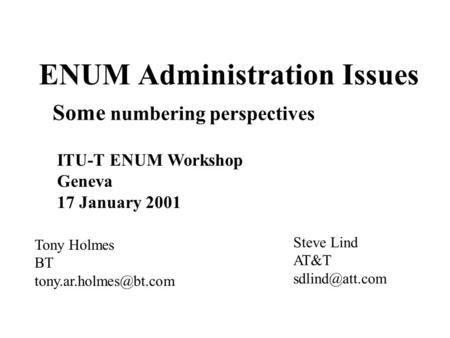 ENUM Administration Issues Tony Holmes BT ITU-T ENUM Workshop Geneva 17 January 2001 Some numbering perspectives Steve Lind AT&T.