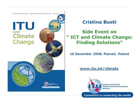 International Telecommunication Union www.itu.int/climate Cristina Bueti Side Event on ICT and Climate Change: Finding Solutions 10 December 2008, Poznań,