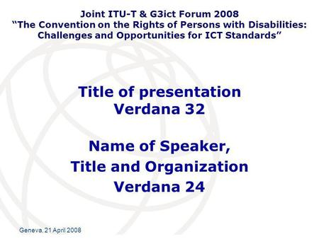 International Telecommunication Union Geneva, 21 April 2008 Title of presentation Verdana 32 Name of Speaker, Title and Organization Verdana 24 Joint ITU-T.