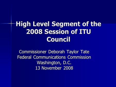 High Level Segment of the 2008 Session of ITU Council Commissioner Deborah Taylor Tate Federal Communications Commission Washington, D.C. 13 November 2008.