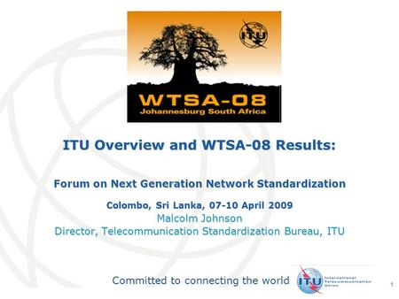 International Telecommunication Union Committed to connecting the world 1 ITU Overview and WTSA-08 Results: Forum on Next Generation Network Standardization.