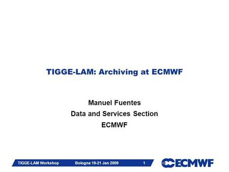 Slide 1 TIGGE-LAM Workshop Bologna 19-21 Jan 2009 1 TIGGE-LAM: Archiving at ECMWF Manuel Fuentes Data and Services Section ECMWF.