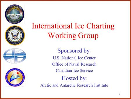 1 International Ice Charting Working Group Sponsored by: U.S. National Ice Center Office of Naval Research Canadian Ice Service Hosted by: Arctic and Antarctic.