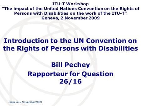 International Telecommunication Union Geneva, 2 November 2009 Introduction to the UN Convention on the Rights of Persons with Disabilities Bill Pechey.