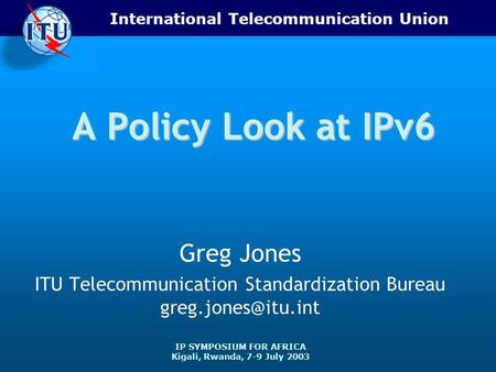 International Telecommunication Union IP SYMPOSIUM FOR AFRICA Kigali, Rwanda, 7-9 July 2003 A Policy Look at IPv6 Greg Jones ITU Telecommunication Standardization.